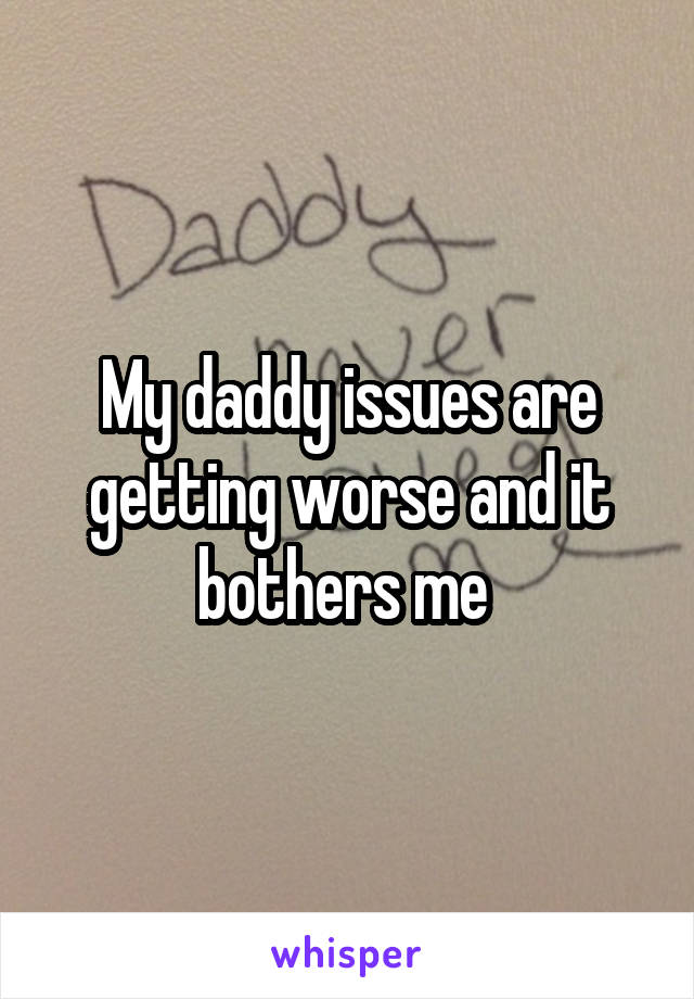 My daddy issues are getting worse and it bothers me