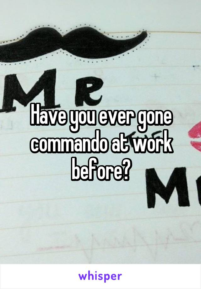 Have you ever gone commando at work before?