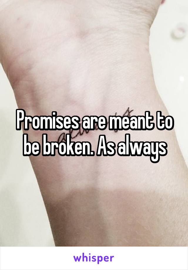 Promises are meant to be broken. As always