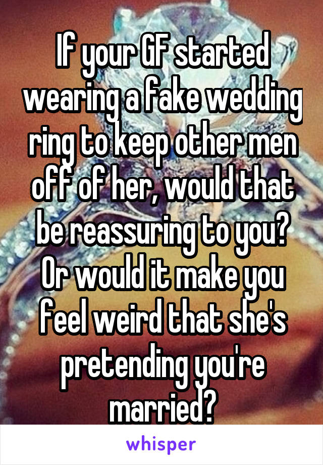 If your GF started wearing a fake wedding ring to keep other men off of her, would that be reassuring to you? Or would it make you feel weird that she's pretending you're married?