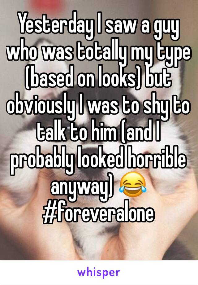 Yesterday I saw a guy who was totally my type (based on looks) but obviously I was to shy to talk to him (and I probably looked horrible anyway) 😂 #foreveralone