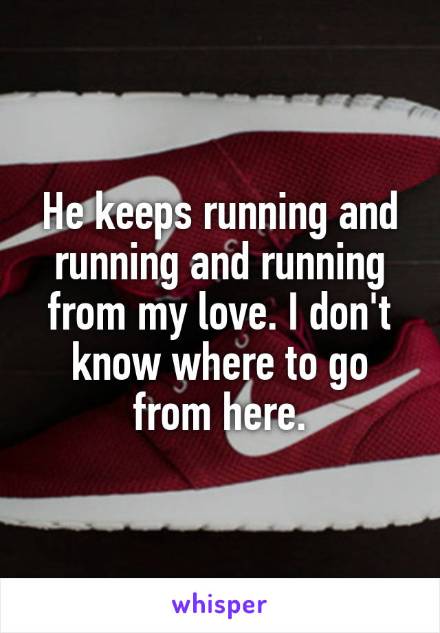 He keeps running and running and running from my love. I don't know where to go from here.