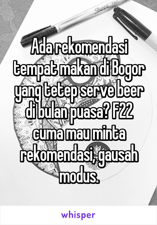 Ada rekomendasi tempat makan di Bogor yang tetep serve beer di bulan puasa? F22 cuma mau minta rekomendasi, gausah modus.
