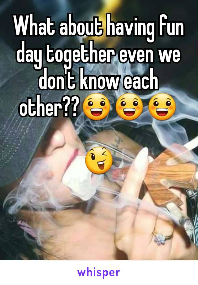 What about having fun day together even we don't know each other??😀😀😀  😉