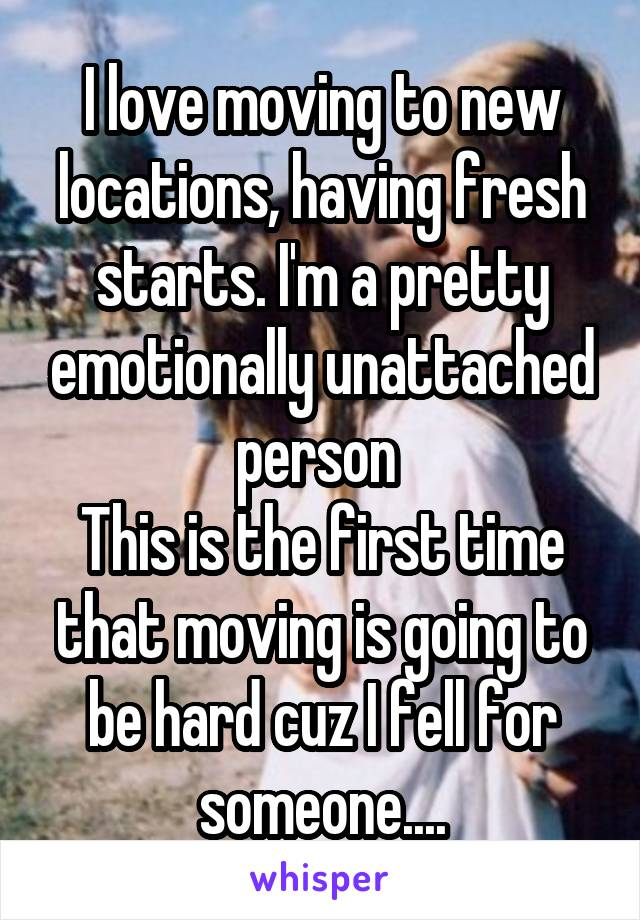 I love moving to new locations, having fresh starts. I'm a pretty emotionally unattached person  This is the first time that moving is going to be hard cuz I fell for someone....
