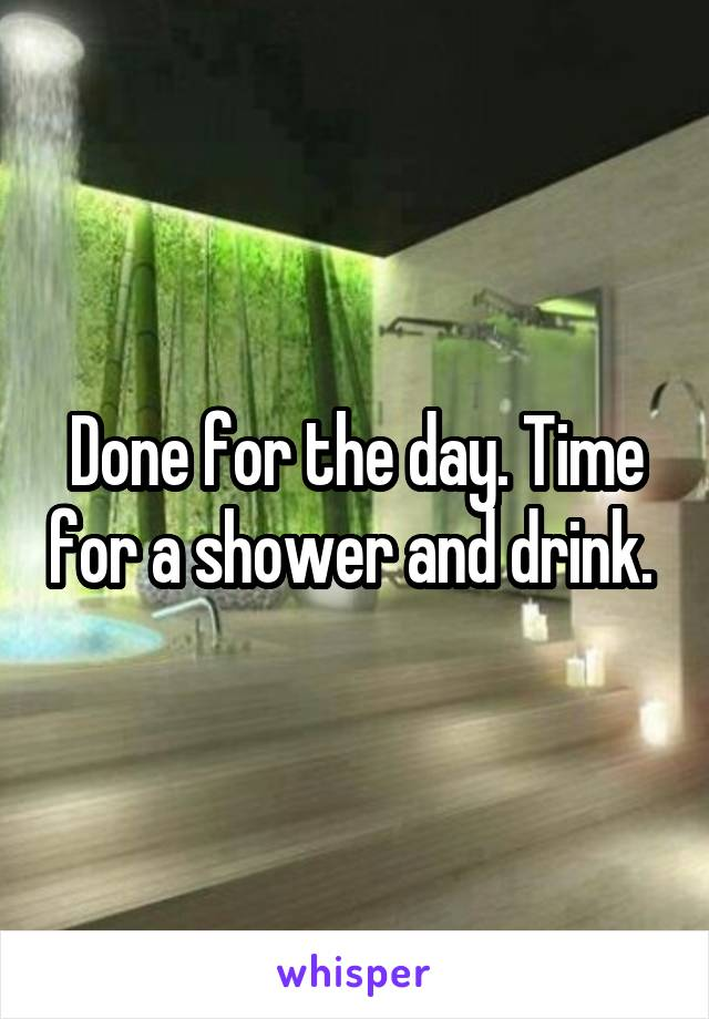 Done for the day. Time for a shower and drink.