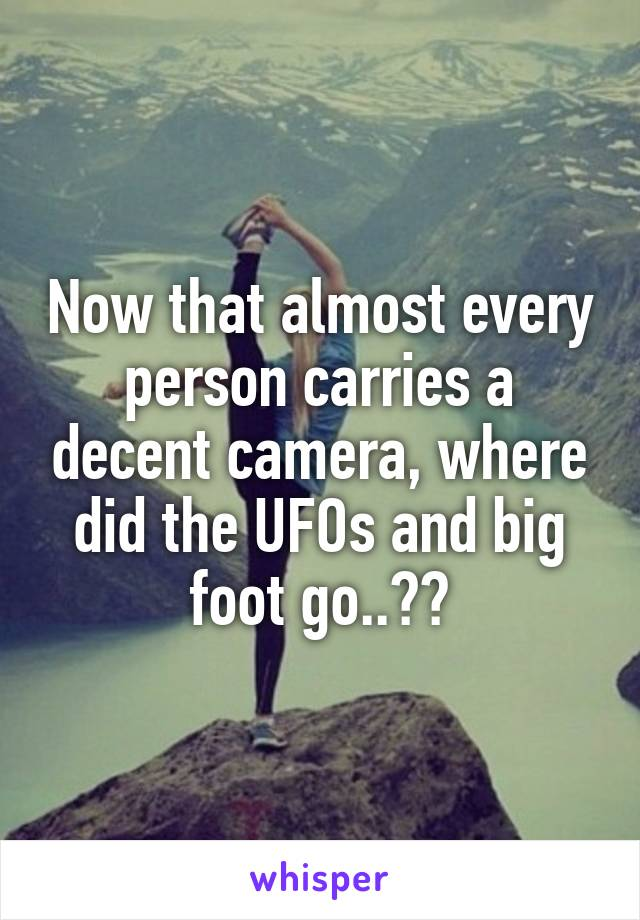 Now that almost every person carries a decent camera, where did the UFOs and big foot go..??