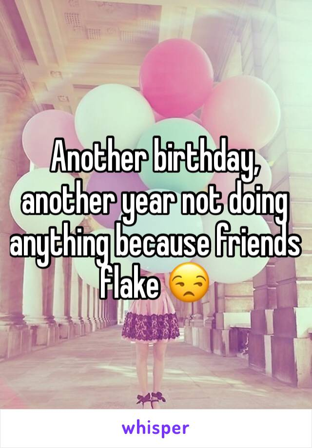 Another birthday, another year not doing anything because friends flake 😒