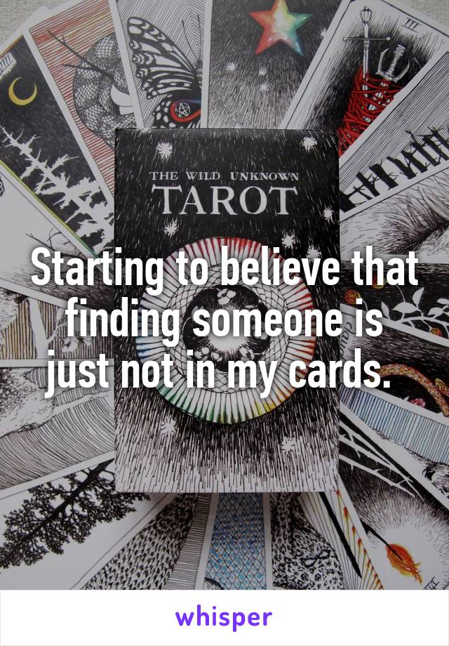 Starting to believe that finding someone is just not in my cards.