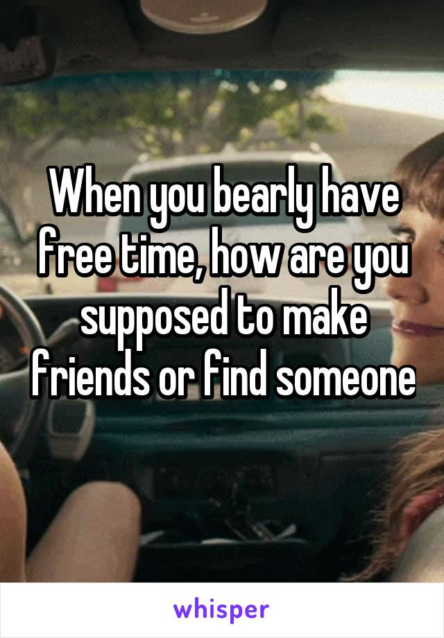 When you bearly have free time, how are you supposed to make friends or find someone