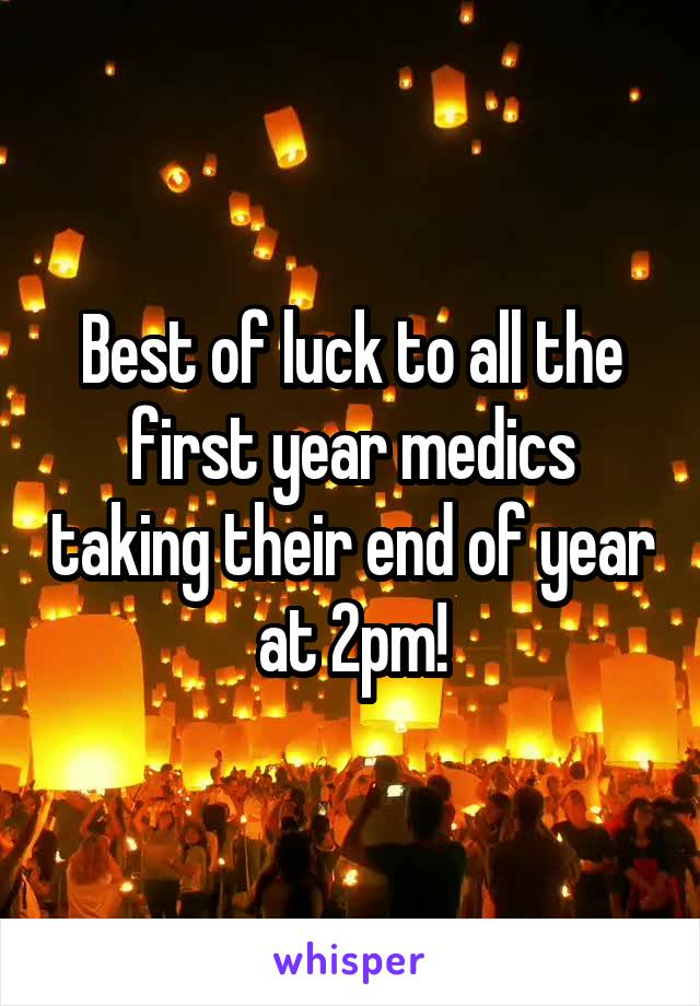 Best of luck to all the first year medics taking their end of year at 2pm!