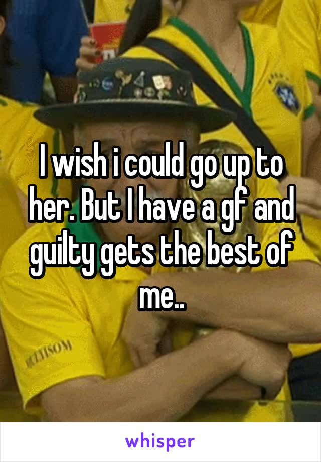 I wish i could go up to her. But I have a gf and guilty gets the best of me..