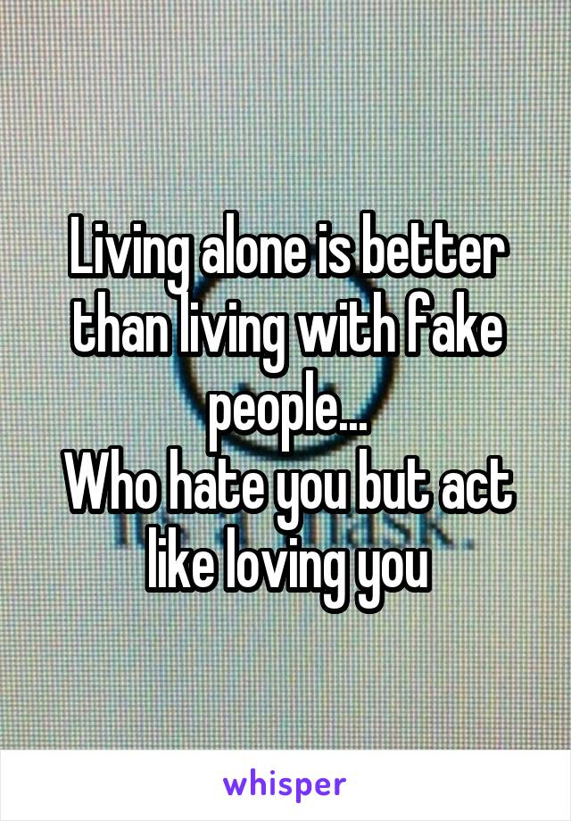 Living alone is better than living with fake people... Who hate you but act like loving you