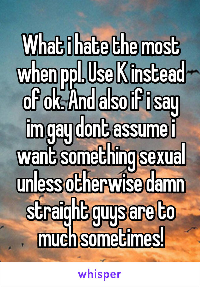 What i hate the most when ppl. Use K instead of ok. And also if i say im gay dont assume i want something sexual unless otherwise damn straight guys are to much sometimes!