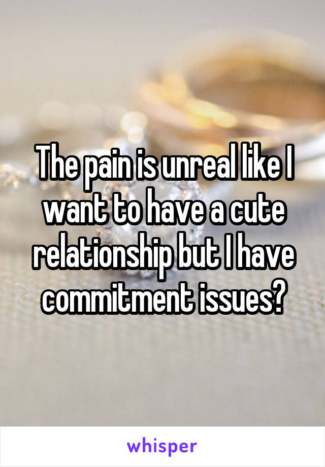 The pain is unreal like I want to have a cute relationship but I have commitment issues?