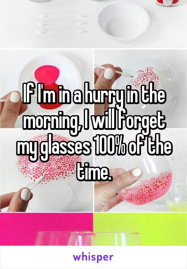 If I'm in a hurry in the morning, I will forget my glasses 100% of the time.