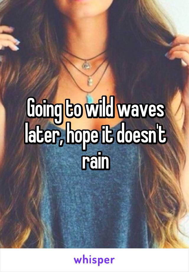 Going to wild waves later, hope it doesn't rain