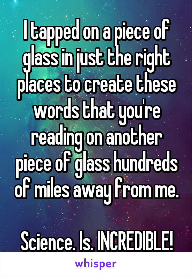 I tapped on a piece of glass in just the right places to create these words that you're reading on another piece of glass hundreds of miles away from me.  Science. Is. INCREDIBLE!