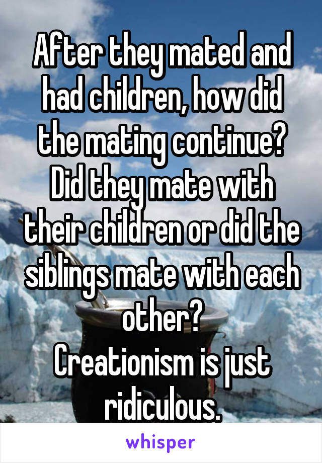 After they mated and had children, how did the mating continue? Did they mate with their children or did the siblings mate with each other? Creationism is just ridiculous.