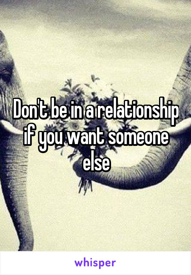 Don't be in a relationship if you want someone else