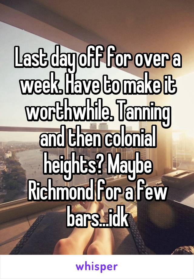 Last day off for over a week. Have to make it worthwhile. Tanning and then colonial heights? Maybe Richmond for a few bars...idk