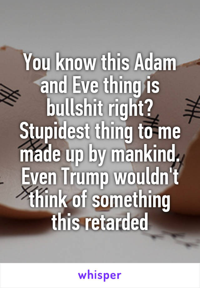 You know this Adam and Eve thing is bullshit right? Stupidest thing to me made up by mankind. Even Trump wouldn't think of something this retarded