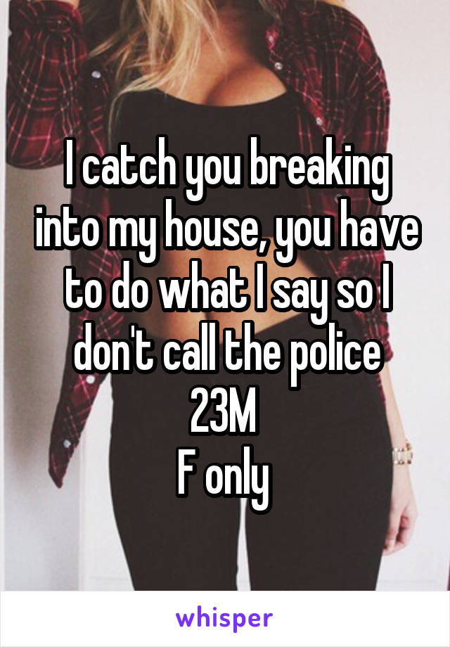 I catch you breaking into my house, you have to do what I say so I don't call the police 23M  F only