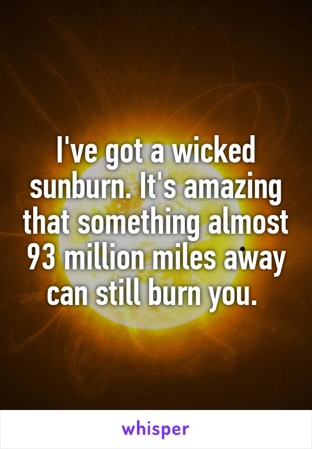 I've got a wicked sunburn. It's amazing that something almost 93 million miles away can still burn you.