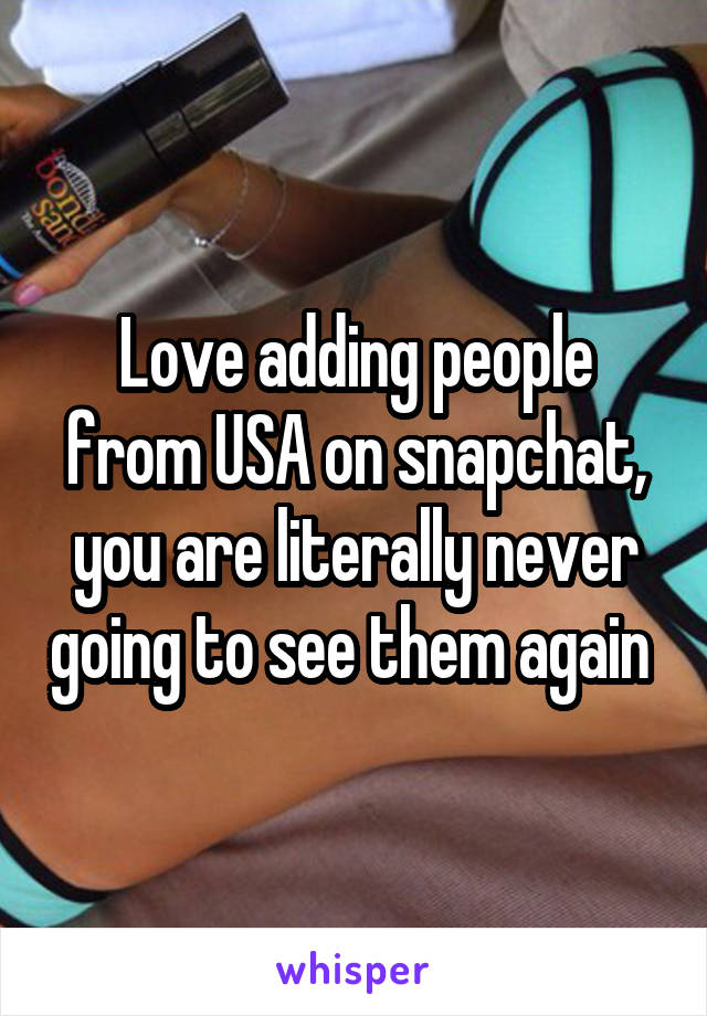 Love adding people from USA on snapchat, you are literally never going to see them again