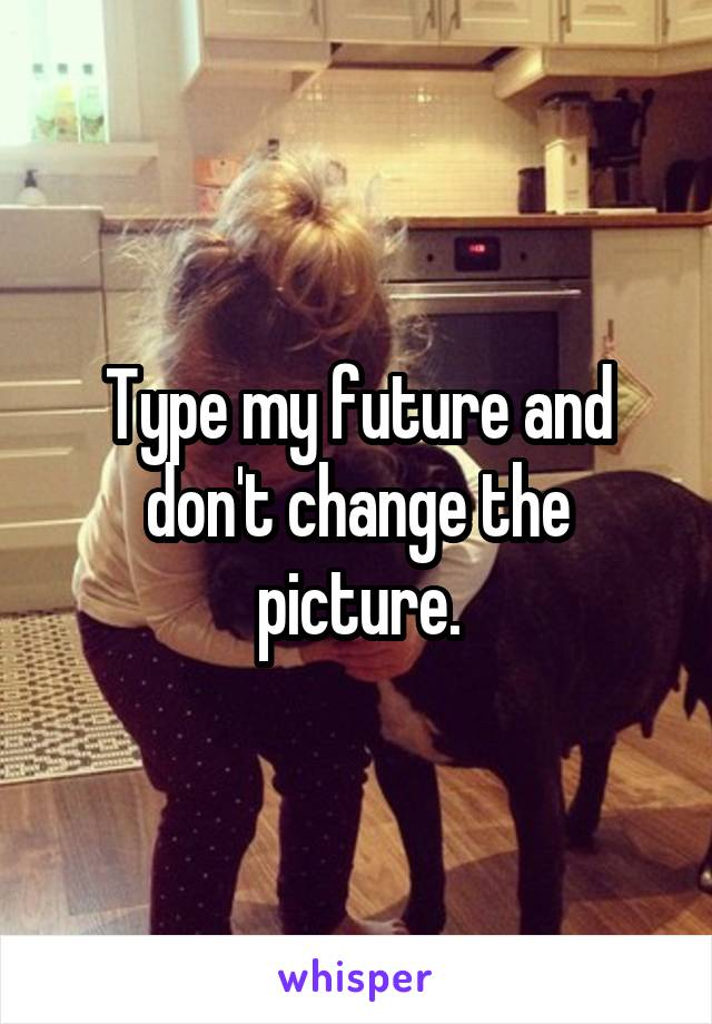Type my future and don't change the picture.