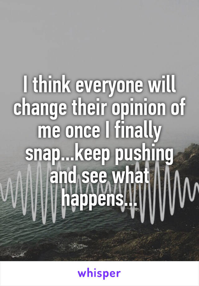 I think everyone will change their opinion of me once I finally snap...keep pushing and see what happens...