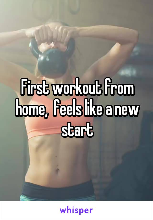 First workout from home,  feels like a new start