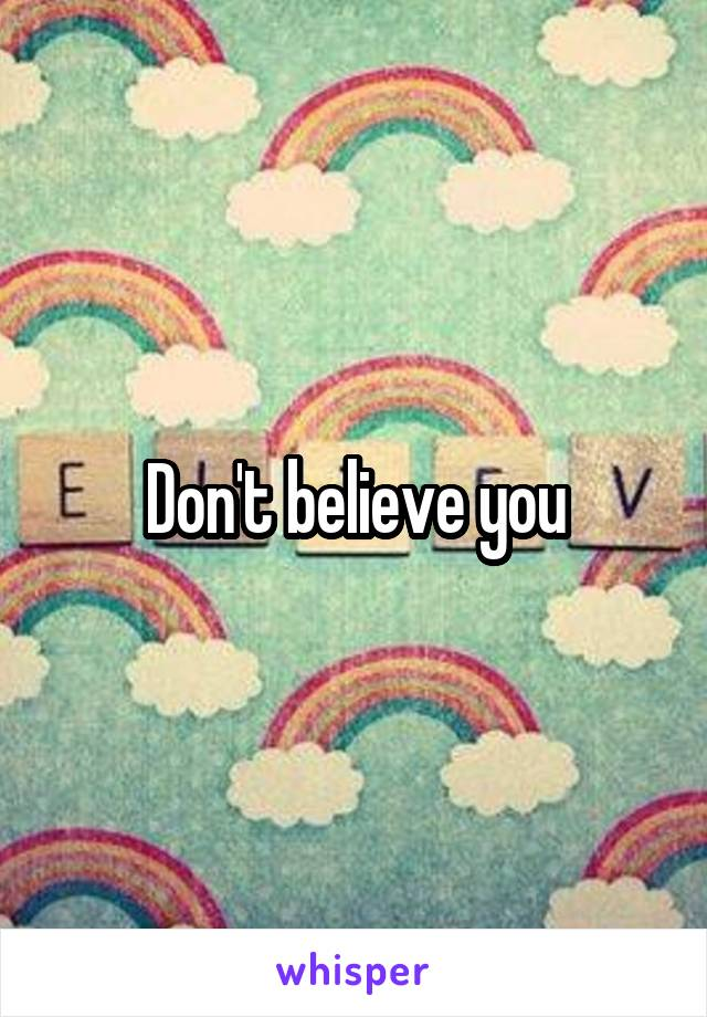 Don't believe you