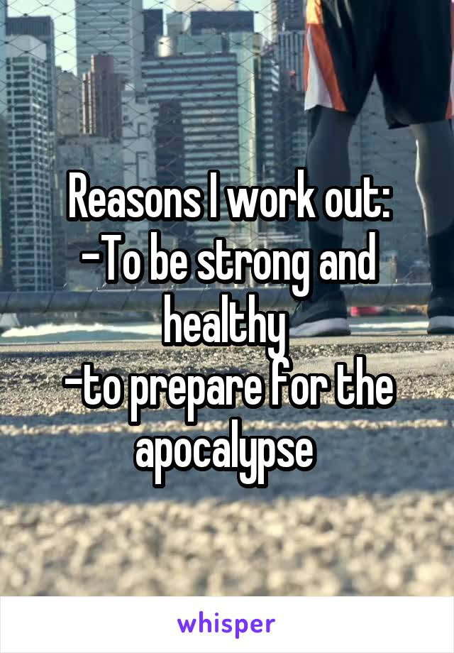 Reasons I work out: -To be strong and healthy  -to prepare for the apocalypse