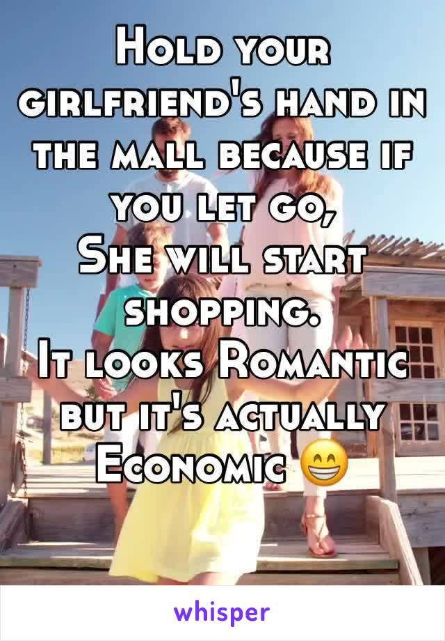 Hold your girlfriend's hand in the mall because if you let go, She will start shopping. It looks Romantic but it's actually Economic 😁
