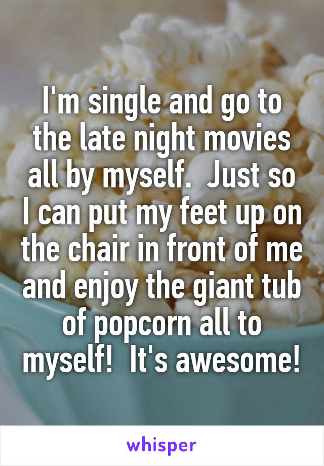 I'm single and go to the late night movies all by myself.  Just so I can put my feet up on the chair in front of me and enjoy the giant tub of popcorn all to myself!  It's awesome!
