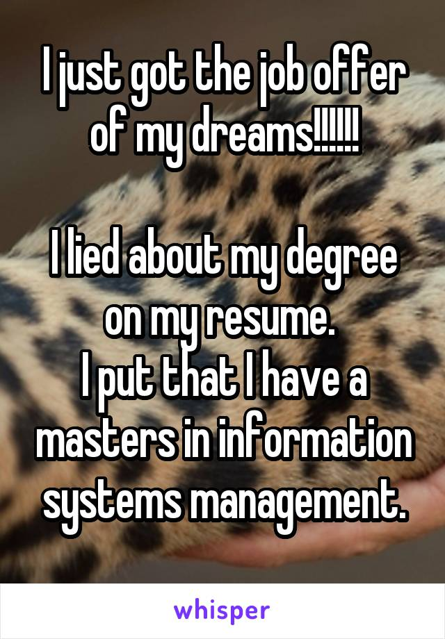 I just got the job offer of my dreams!!!!!!  I lied about my degree on my resume.  I put that I have a masters in information systems management.