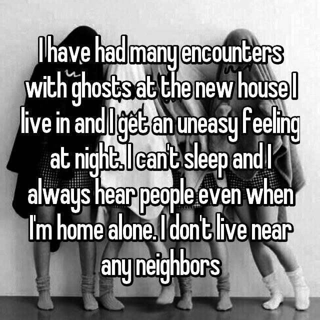 I have had many encounters with ghosts at the new house I live in and I get an uneasy feeling at night. I can't sleep and I always hear people even when I'm home alone. I don't live near any neighbors