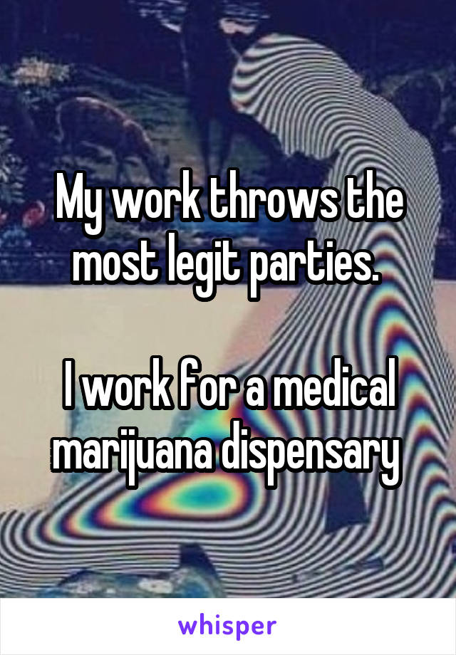 My work throws the most legit parties.   I work for a medical marijuana dispensary