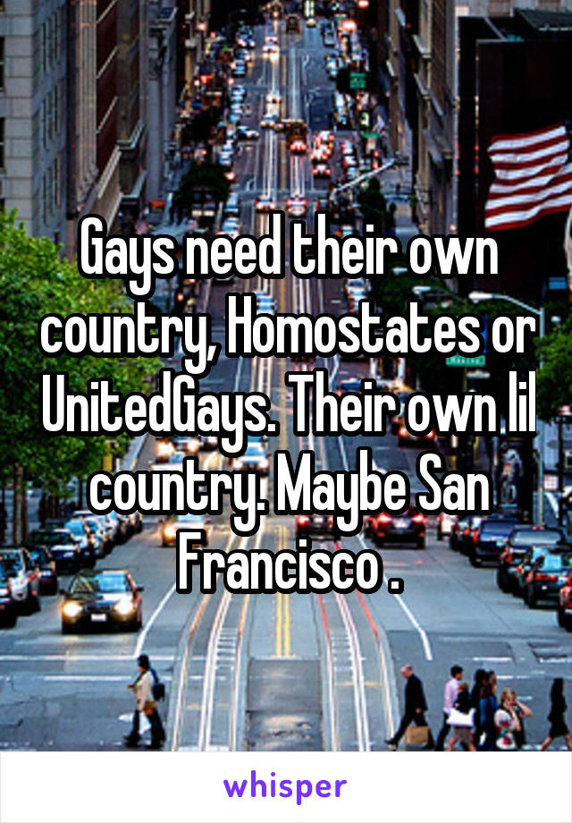 Gays need their own country, Homostates or UnitedGays. Their own lil country. Maybe San Francisco .