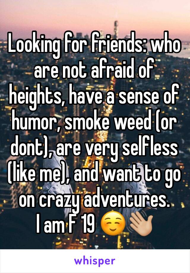 Looking for friends: who are not afraid of heights, have a sense of humor, smoke weed (or dont), are very selfless (like me), and want to go on crazy adventures. I am F 19 ☺️👋🏼