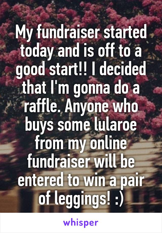 My fundraiser started today and is off to a good start!! I decided that I'm gonna do a raffle. Anyone who buys some lularoe from my online fundraiser will be entered to win a pair of leggings! :)