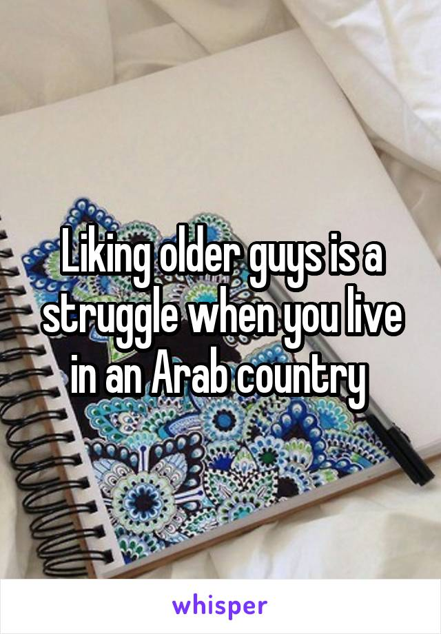 Liking older guys is a struggle when you live in an Arab country