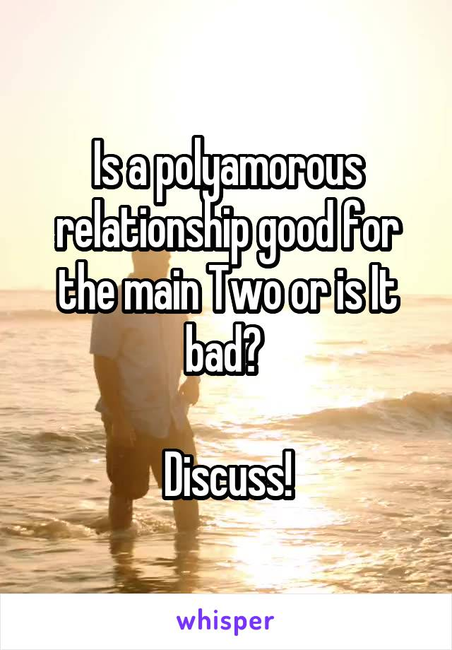 Is a polyamorous relationship good for the main Two or is It bad?   Discuss!