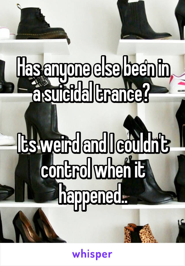 Has anyone else been in a suicidal trance?   Its weird and I couldn't control when it happened..