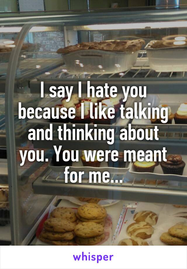 I say I hate you because I like talking and thinking about you. You were meant for me...
