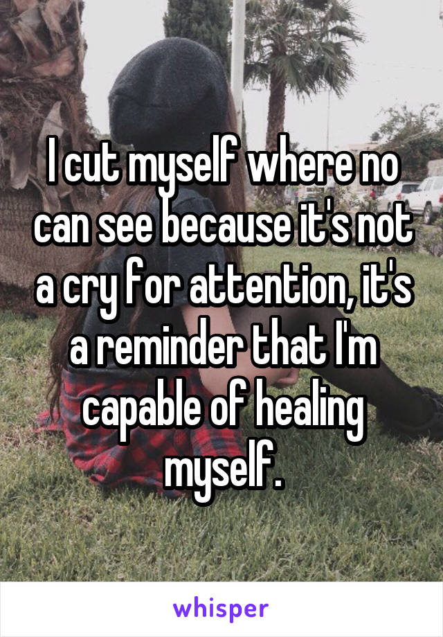 I cut myself where no can see because it's not a cry for attention, it's a reminder that I'm capable of healing myself.