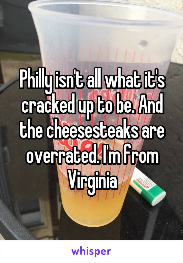Philly isn't all what it's cracked up to be. And the cheesesteaks are overrated. I'm from Virginia