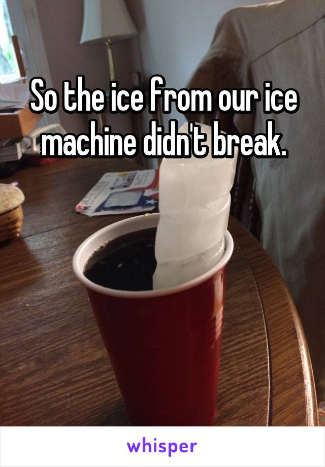 So the ice from our ice machine didn't break.