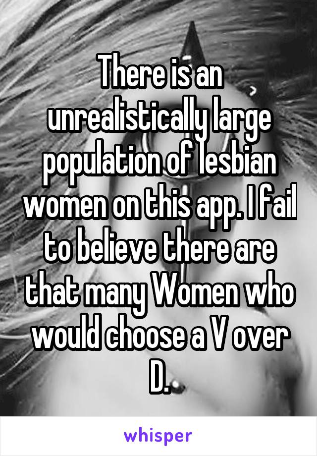 There is an unrealistically large population of lesbian women on this app. I fail to believe there are that many Women who would choose a V over D.